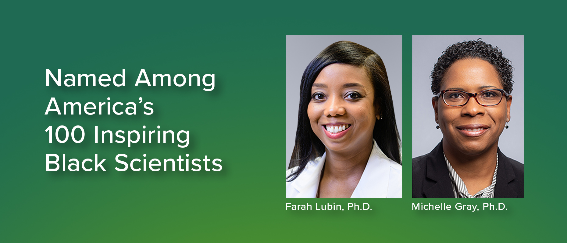Named among America's 100 Inspiring Black Scientists: Farah Lubin, Ph.D. and Michelle Gray, Ph.D.