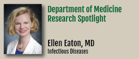 The Department of Medicine research spotlight shines on Ellen Eaton, MD, Assistant Professor in the Division of Infectious Diseases.