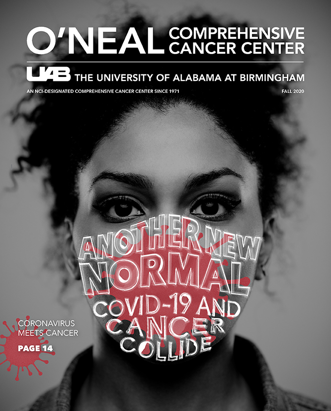 O'Neal Comprehensive Cancer Center magazine | Fall 2020 | Cover: Another New Normal – COVID-19 and Cancer Collide