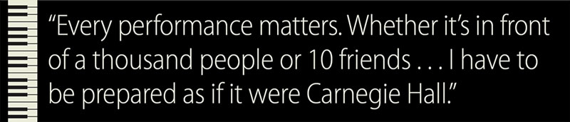 Pullquote: Every performance matters. Whether it's in front of a thousand people or 10 friends . . . I have to be prepared as if it were Carnegie Hall