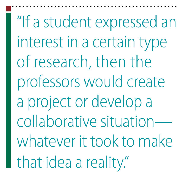Pullquote: If a student expressed an interest in a certain type of a research, then the professors would create a project or develop a collaborative situation—whatever it took to make that idea a reality