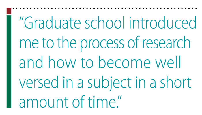 Pullquote: Graduate school introduced me to the process of research and how to become well versed in a subject in a short amount of time
