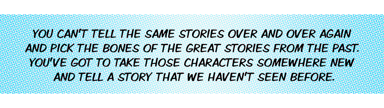 Quote: You can't tell the same stories over and over again and pick the bones of the great stories from the past. You've got to take those characters somewhere new and tell a story that we haven't seen before.