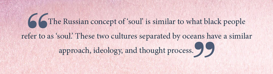 Pullquote: The Russian concept of soul is similar to what black people refer to as soul. These two cultures separated by oceans have a similar approach, ideology, and thought process.