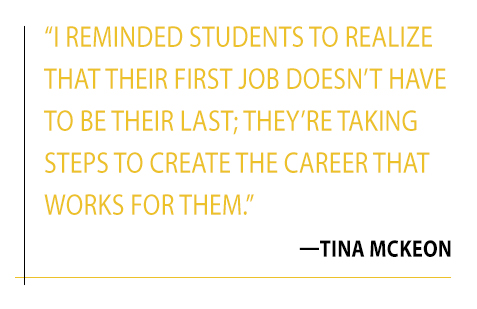 Quote: I reminded students to realize that their first job doesn't have to be their last; they're taking steps to create the career that works for them