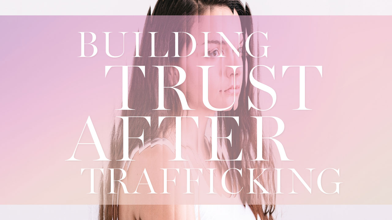 Photo of young woman behind distorted filter; headline: Building Trust After Trafficking
